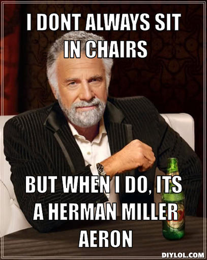 the-most-interesting-man-in-the-world-meme-generator-i-dont-always-sit-in-chairs-but-when-i-do-its-a-herman-miller-aeron-2549c8